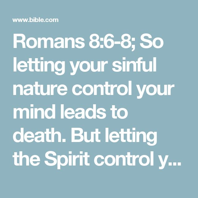 Romans 8:6-8; So letting your sinful nature control your mind leads to death. But letting the Spirit control your mind leads to life and peace. For the sinful nature is always hostile to God. It never did obey God's laws, and it never will. That's why those who are still under the control of their sinful nature can never please God.