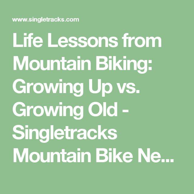 Life Lessons from Mountain Biking: Growing Up vs. Growing Old - Singletracks Mountain Bike News