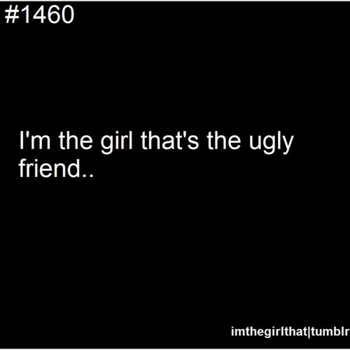 The Ugly Friend....that is what I always said since I am a tomboy. LOL!