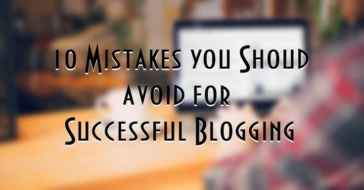 10 Mistakes you shoud avoid for Successful Blogging