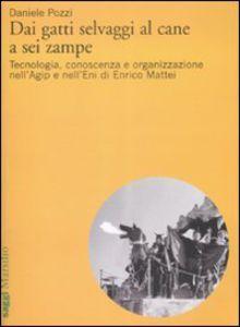 Libro Dai gatti selvaggi al cane a sei zampe. Tecnologia, conoscenza e organizzazione nell'Agip e nell'Eni di Enrico Mattei Daniele Pozzi
