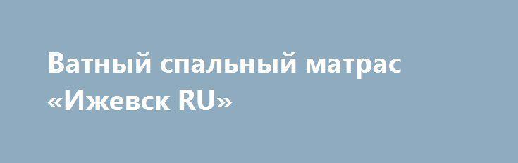 Ватный спальный матрас «Ижевск RU» http://www.pogruzimvse.ru/doska56/?adv_id=1381 Наше швейное производство предлагает Вам: матрац с экологически чистым ватным наполнителем. В производстве данных матрасов не используется синтетическое сырье, только 100% хлопок по советским ГОСТам. Матрац с усиленной набивкой в чехле из высокопрочного тика 100% хлопок. Для просмотра всего ассортимента продукции обратитесь к нашим менеджерам.    60х120 - 225 руб.   60х140 - 246 руб.   Изготавливаем…