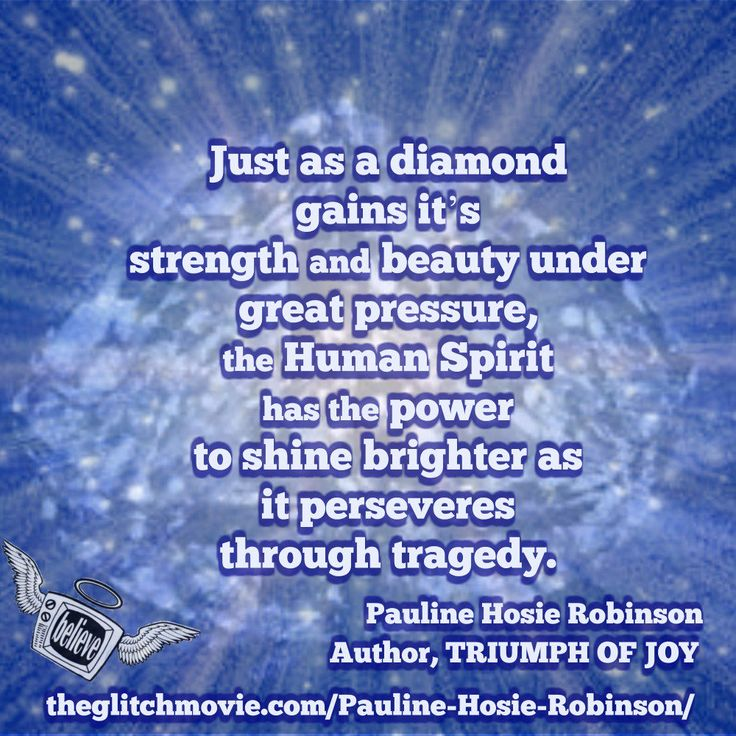 Just as a diamond is formed under great pressure , the Human Spirit as the power to shine brightly after a time of darkness ~ P. Hosie Robinson