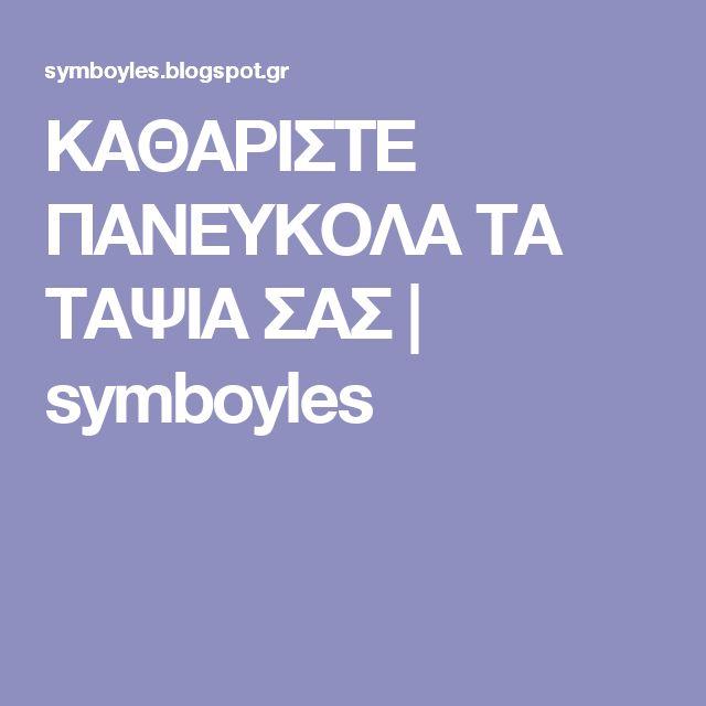 ΚΑΘΑΡΙΣΤΕ ΠΑΝΕΥΚΟΛΑ ΤΑ ΤΑΨΙΑ ΣΑΣ   symboyles