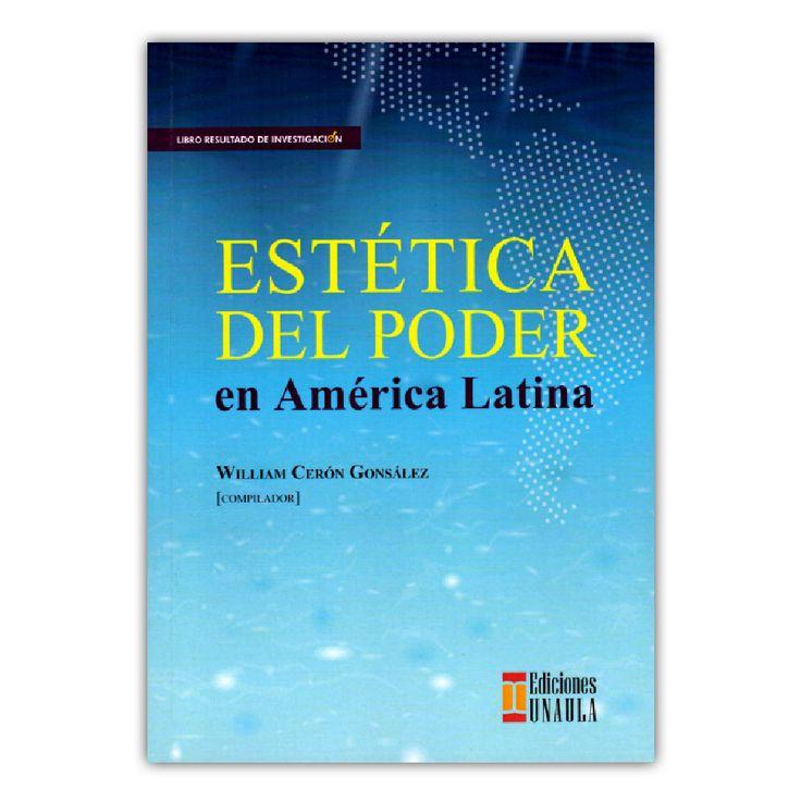 Estética del poder en América Latina  – William Cerón Gonsález – Ediciones UNAULA www.librosyeditores.com Editores y distribuidores.