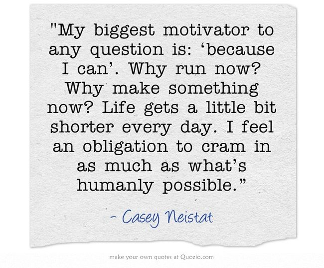 Casey Neistat. He continues to amaze me with everything he does, or makes, or thinks, or is.