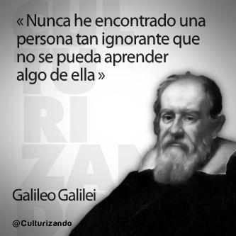 """... """"Nunca he encotrado una persona tan ignorante que no se pueda aprender algo de ella"""". Galileo Galilei. culturizando imagenes con frases - Buscar con Google"""