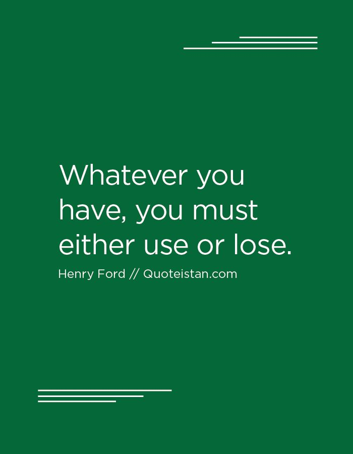 Whatever you have, you must either use or lose.