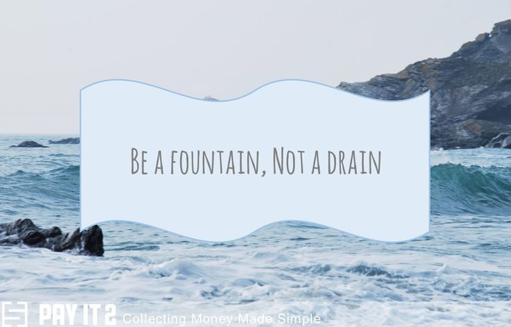 Be a fountain, not a drain. http://www.payit2.com/