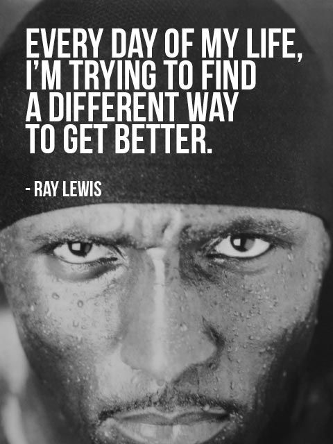 """Every day of my life, I'm trying to find a different way to get better."" – Ray Lewis photo credit: cliff1066™ via photopin cc  http://motivational-quotes-for-athletes.com/memorable-quotes-from-super-bowl-winners-for-your-motivation/"