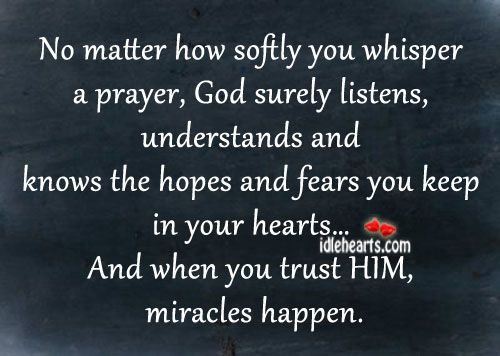 No matter how softly you whisper a prayer, God surely listens, understands and knows the hopes and fears you keep in your hearts, and when you trust HIM, miracles happen.