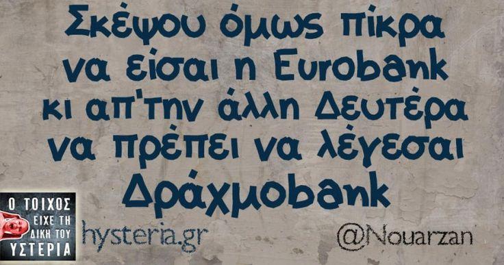 Σκέψου όμως πίκρα να είσαι η Εurobank κι απ'την άλλη Δευτέρα να πρέπει να λέγεσαι Δράχμοbank - Ο τοίχος είχε τη δική του υστερία – Caption: @Nouarzan Κι άλλο κι άλλο: -Μπαμπά τι θα μου πάρεις… Περπάταγα Κολωνάκι βλέπω από μακριά Κάντε λίγο οικονομία ρε σεις. -Ναι γεια σας από Πειραιώς... #nouarzan