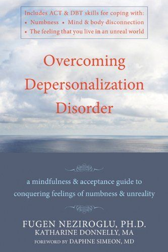 Overcoming Depersonalization Disorder: A Mindfulness and Acceptance Guide to Conquering Feelings of Numbness and Unreality by Fugen Neziroglu, http://www.amazon.com/dp/1572247061/ref=cm_sw_r_pi_dp_i-8Xqb1JYEKV8
