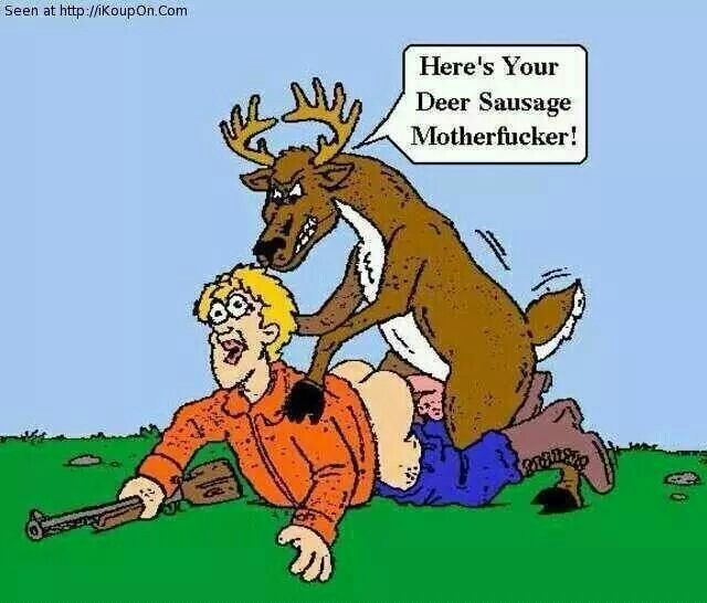 Heres your deer sausage mother fucker