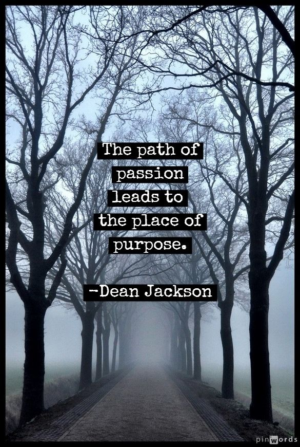 """The path of passion leads to the place of purpose."" ~ Dean Jackson"
