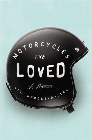MOTORCYCLES I'VE LOVED by Lily Brooks-Dalton -- A powerful memoir about a young woman whose passion for motorcycles leads her down a road all her own.