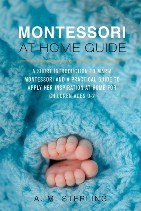 'Montessori at Home Guide: A Short Introduction to Maria Montessori and a Practical Guide to Apply her Inspiration at Home for Children Ages 0-2 ' A. M. Sterling. Montessori | Baby | Montessori At Home Guide From Birth