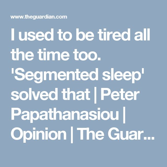 I used to be tired all the time too. 'Segmented sleep' solved that | Peter Papathanasiou | Opinion | The Guardian
