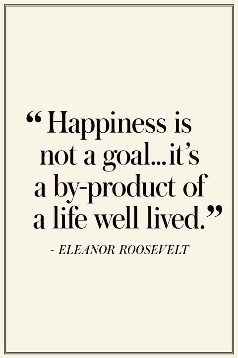 """Happiness is not a goal...it's a product of a life well lived."" -Eleanor Roosevelt"