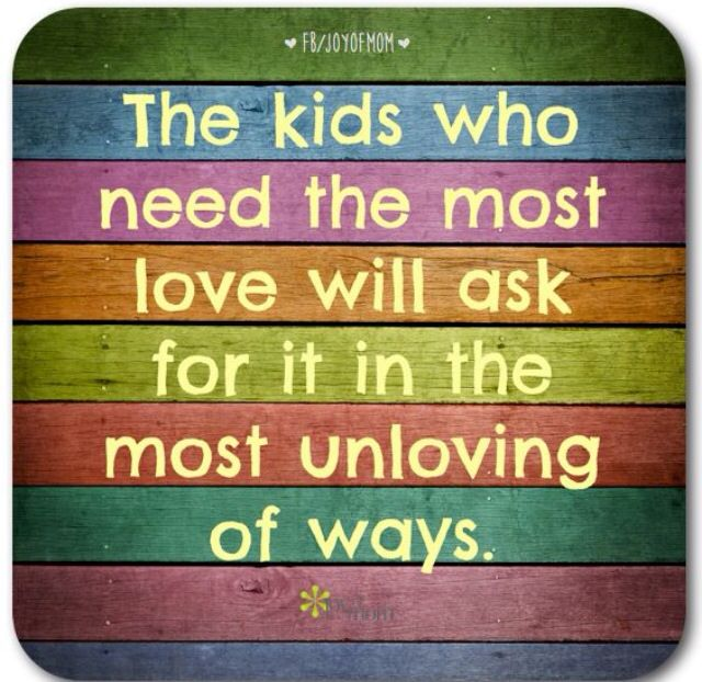 The kids who need the most love will ask for it in the most unloving ways. #children #love #joyofmom . For more daily quotes ---> www.thejoyofmom.com
