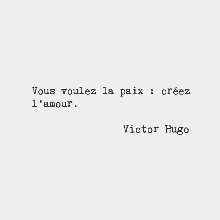You want peace: create love. — Victor Hugo, French novelist