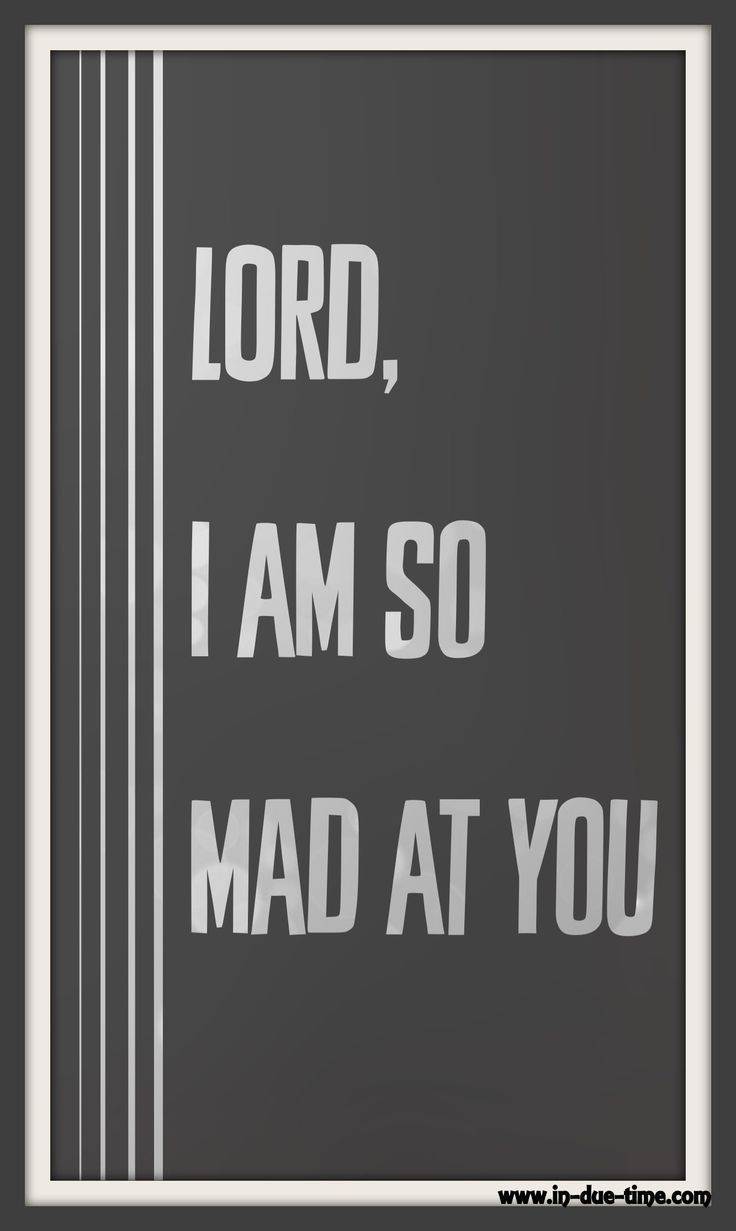 Lord, I am mad at you. I don't understand. Why does life have to be difficult? Why do the trials continue? Why haven't we received the answer to our prayers? Why are we still waiting?