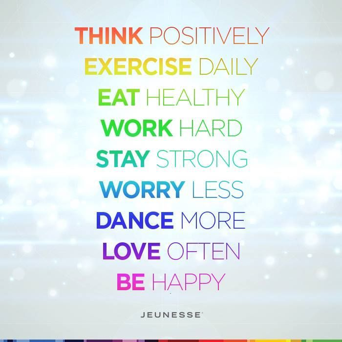 Think positively. Exercise daily. Eat healthy. Work hard. Stay strong. Worry less. Dance more. Love often. Be happy. -Unknown