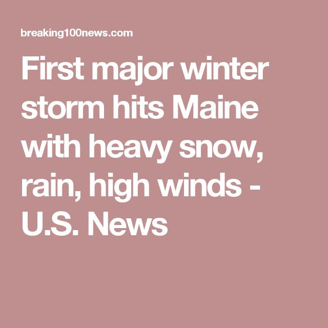First major winter storm hits Maine with heavy snow, rain, high winds - U.S. News