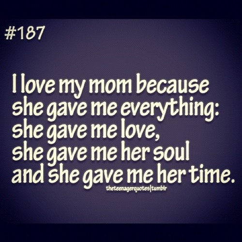 Quotes About How Much I Love My Mom: I Love My Mom Because She Game Everything: She Gave Me