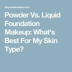 Powder Vs. Liquid Foundation Makeup: What's Best For My Skin Type?