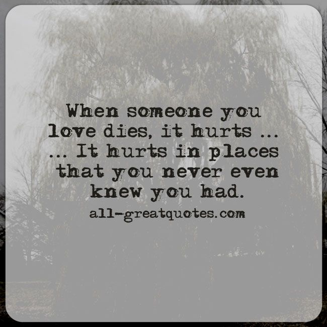 When someone you love dies, it hurts, it hurts in places that you never even knew you had. | all-greatquotes.com #Grief #Quotes #Dies