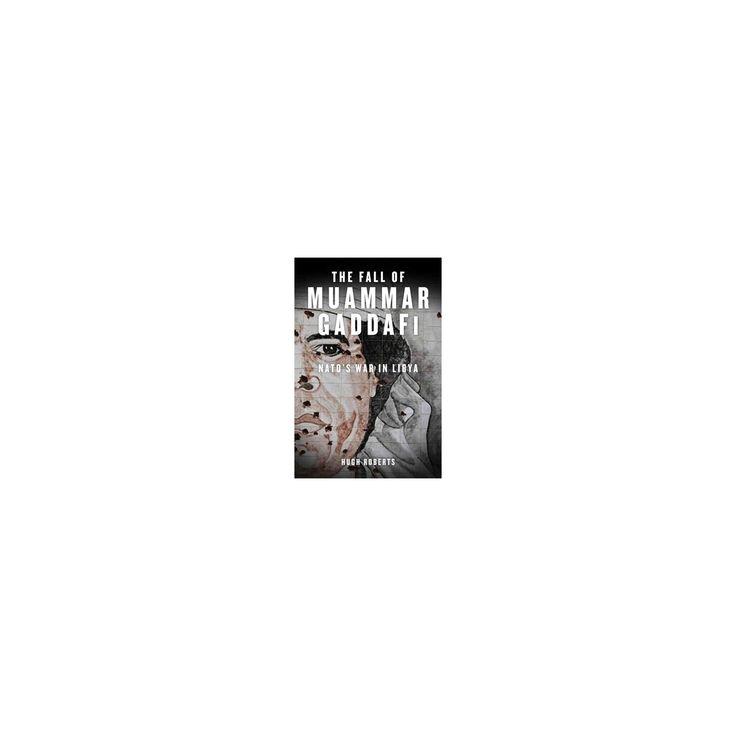 Fall of Muammar Gaddafi : Nato's Unnecessary War in Libya (Hardcover) (Hugh Roberts)