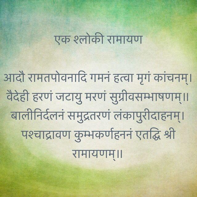 एक श्लोकी रामायण  आदौ रामतपोवनादि गमनं हत्वा मृगं कांचनम्। वैदेही हरणं जटायु मरणं सुग्रीवसम्भाषणम्॥ बालीनिर्दलनं समुद्रतरणं लंकापुरीदाहनम्। पश्चाद्रावण कुम्भकर्णहननं एतद्घि श्री रामायणम्॥