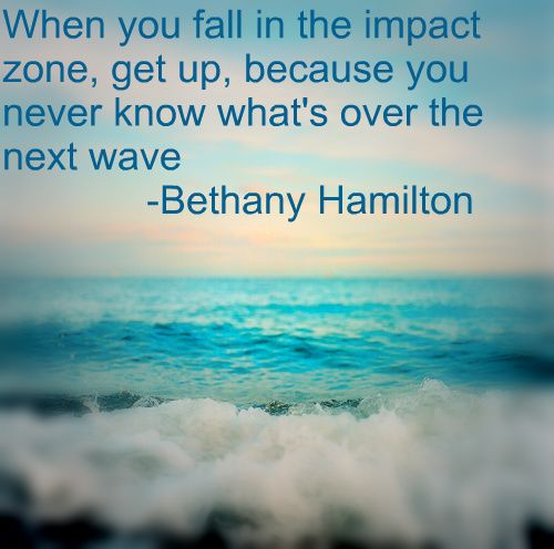 Bethany Hamilton-quote. This is so true in anyone's life. Keep going:)