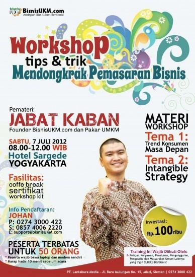 Workshop; Tips n' Trik Mendongkrak Pemasaran Bisnis     Pemateri : Jabat Kaban, ST (Founder bisnisUKM.com)   Sabtu, 7 Juli 2012   08.00 – 12.00 wib   Lokasi Workshop: Hotel Sargede Yogyakarta   Peserta Terbatas Untuk 50 Orang!  Investasi : Rp. 100.000,-   Info Training & Pendaftaran :   Johan   Phone : 0274-3000422   Email : support@bisnisukm.com