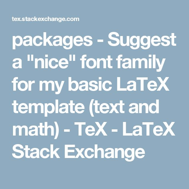"""packages - Suggest a """"nice"""" font family for my basic LaTeX template (text and math) - TeX - LaTeX Stack Exchange"""
