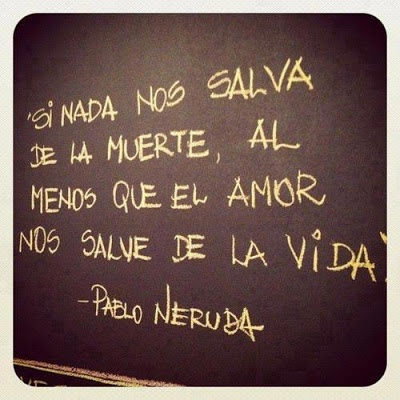 pablo neruda Translates to: If nothing can save us from death, at least love can save us from life.