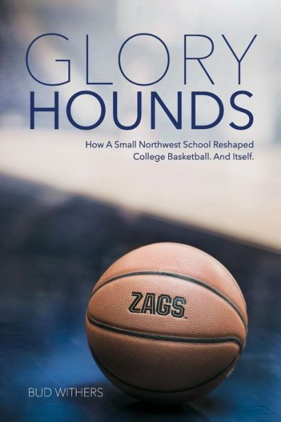 Glory Hounds: How a Small Northwest School Reshaped College Basketball.And Itself.