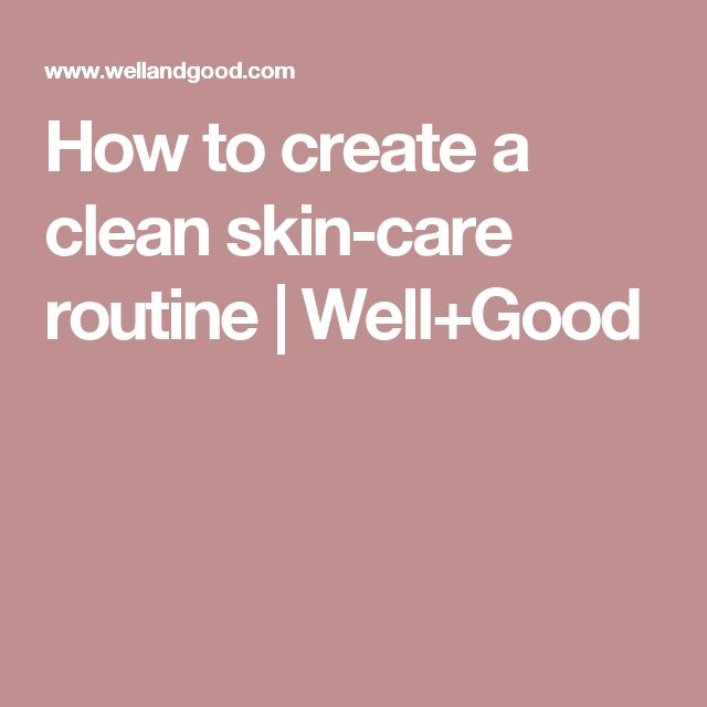How to create a clean skin-care routine   Well+Good