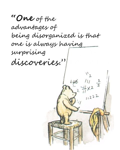 """""""One of the advantages of being disorganized is that one is always having surprising discoveries."""""""