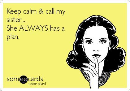 Keep calm & call my sister.... She ALWAYS has a plan.