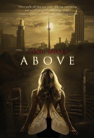 Above by Leah Bobet. Leah's a Canadian author, and Above is set in Toronto, Ontario. For those of you who don't recognize it, that's the CN Tower on the cover. :-)