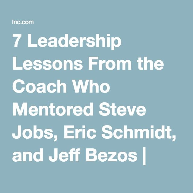 7 Leadership Lessons From the Coach Who Mentored Steve Jobs, Eric Schmidt, and Jeff Bezos | Inc.com
