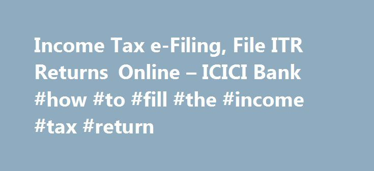 Income Tax e-Filing, File ITR Returns Online – ICICI Bank #how #to #fill #the #income #tax #return http://incom.remmont.com/income-tax-e-filing-file-itr-returns-online-icici-bank-how-to-fill-the-income-tax-return/  #efiling of income tax return login # Income Tax e-filing with ICICI Bank Net Banking Instant Tax Filing, from anywhere! ICICI Bank Internet Banking presents a simple and secure method for filing your taxes online. File your tax in 4 simple steps Login to your internet banking…
