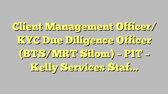 Client Management Officer/ KYC Due Diligence Officer (BTS/MRT Silom) - PIT - Kelly Services Staffing &...