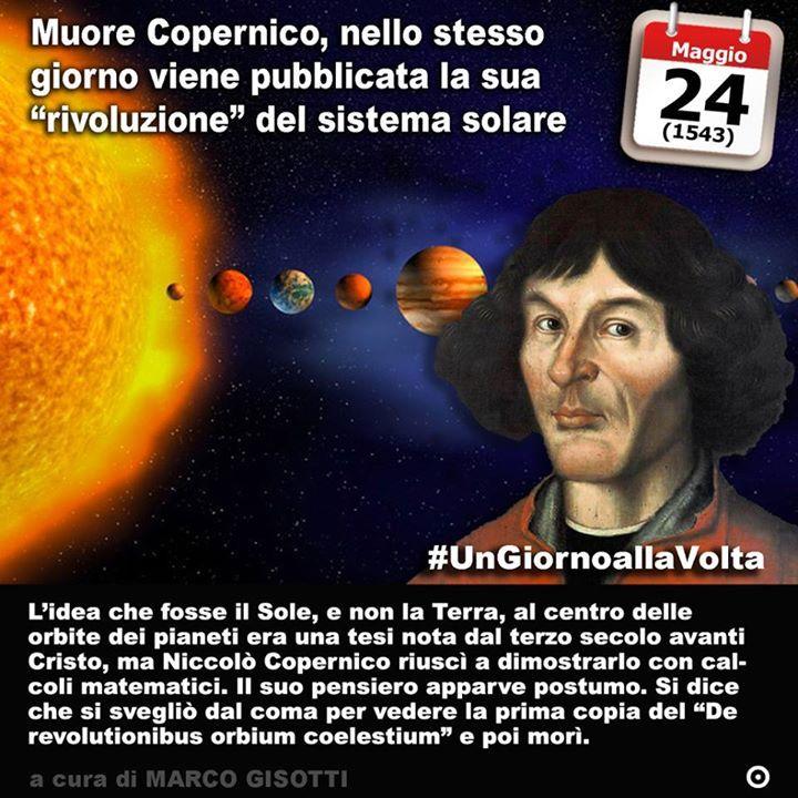 24 maggio 1543: muore Niccolò Copernico ed esce il suo studio sulla Rivoluzione del sistema solare  Immaginate che sia la Terra a ruotare intorno al Sole e non linverso. Se lo immaginate oggi non cè di che preoccuparsi state solo descrivendo il sistema solare come in effetti è se lo aveste immaginato mezzo millennio fa vi avrebbero preso per tipi strani e forse qualcuno vi avrebbe anche denunciato.  Daltronde nel Millecinquecento erano parecchi secoli che nessuno aveva più sostenuto…