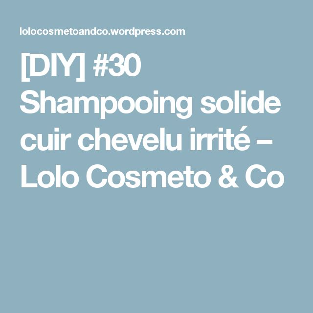 [DIY] #30 Shampooing solide cuir chevelu irrité – Lolo Cosmeto & Co