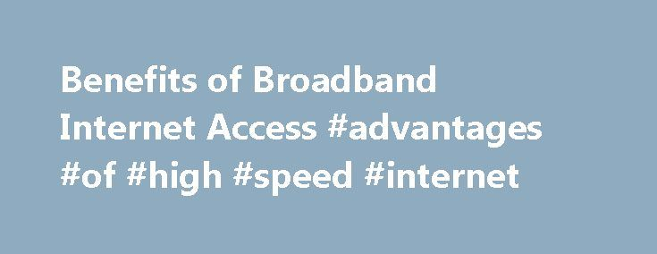 Benefits of Broadband Internet Access #advantages #of #high #speed #internet http://new-jersey.remmont.com/benefits-of-broadband-internet-access-advantages-of-high-speed-internet/  # Benefits of Broadband You have surely heard of DSL (digital subscriber line), cable, and wireless Internet service in TV or radio advertisements. We discussed several high speed options a few years ago in the Trends section of our newsletter, The ITS Connection . While cable Internet provides a good value, it is…