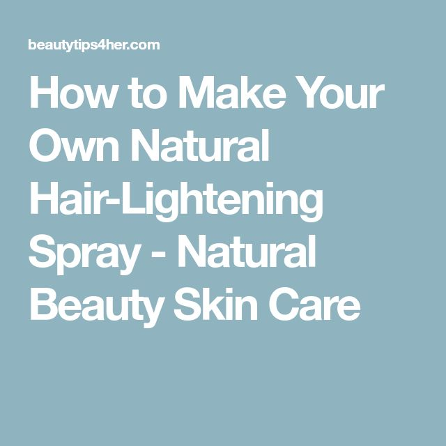 How to Make Your Own Natural Hair-Lightening Spray - Natural Beauty Skin Care