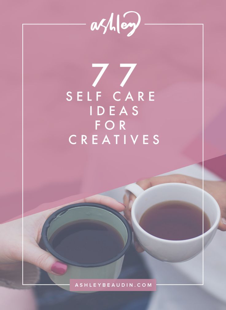 77 Self-Care Ideas for Creatives — Ashley Beaudin